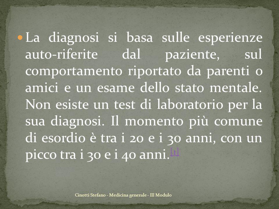 La diagnosi si basa sulle esperienze auto-riferite dal paziente, sul comportamento riportato da parenti o amici e un esame dello stato mentale. Non esiste un test di laboratorio per la sua diagnosi. Il momento più comune di esordio è tra i 20 e i 30 anni, con un picco tra i 30 e i 40 anni.[1]